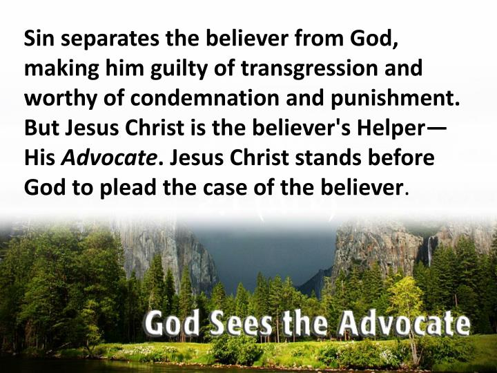 Sin separates the believer from God, making him guilty of transgression and worthy of condemnation and punishment. But Jesus Christ is the believer's Helper—His