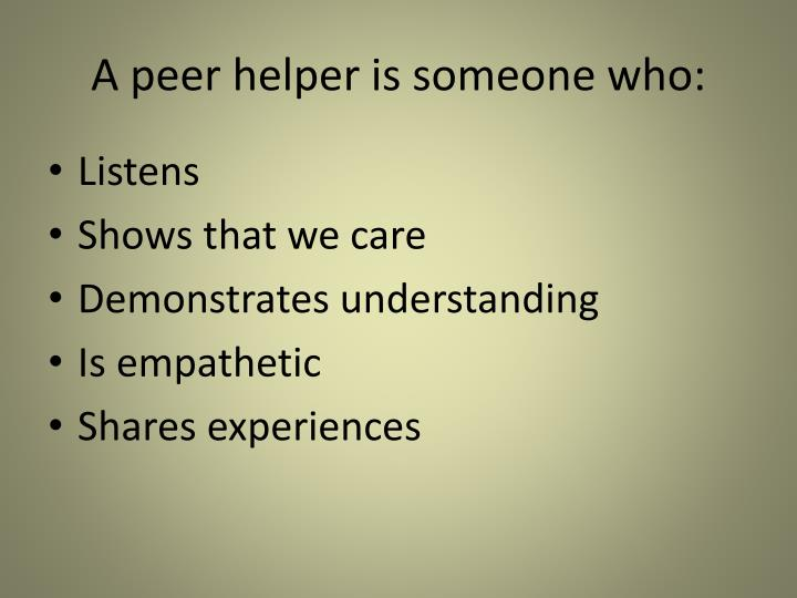 A peer helper is someone who