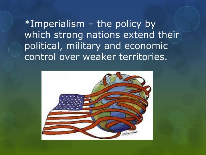 *Imperialism – the policy by which strong nations extend their political, military and economic control over weaker territories.