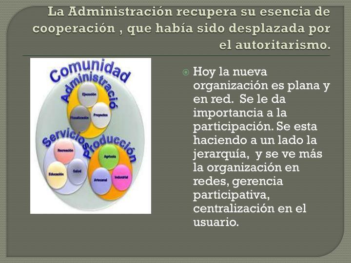La Administracin recupera su esencia de cooperacin , que haba sido desplazada por el autoritarismo.