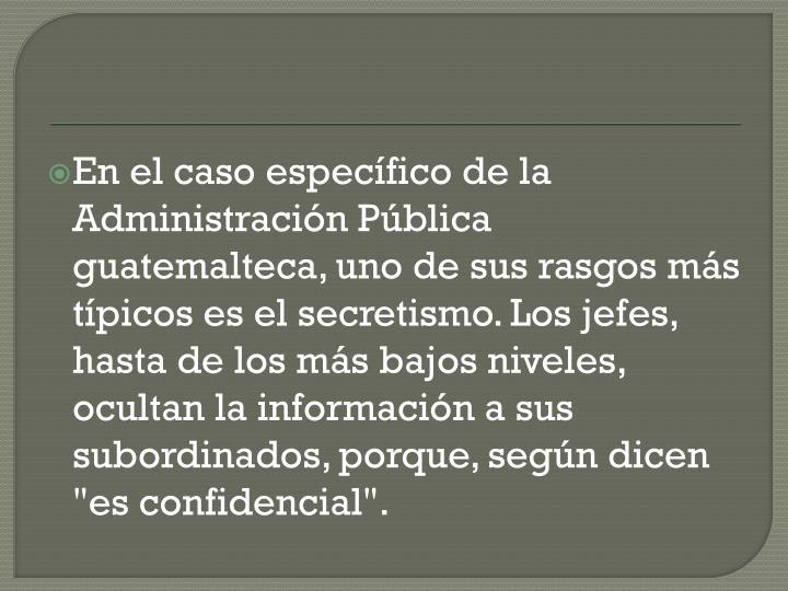 """En el caso especfico de la Administracin Pblica guatemalteca, uno de sus rasgos ms tpicos es el secretismo. Los jefes, hasta de los ms bajos niveles, ocultan la informacin a sus subordinados, porque, segn dicen """"es confidencial""""."""