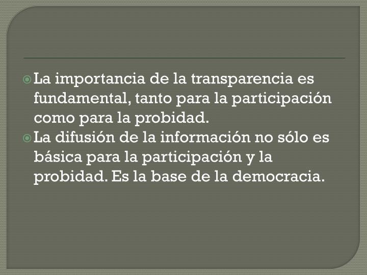 La importancia de la transparencia es fundamental, tanto para la participacin como para la probidad.