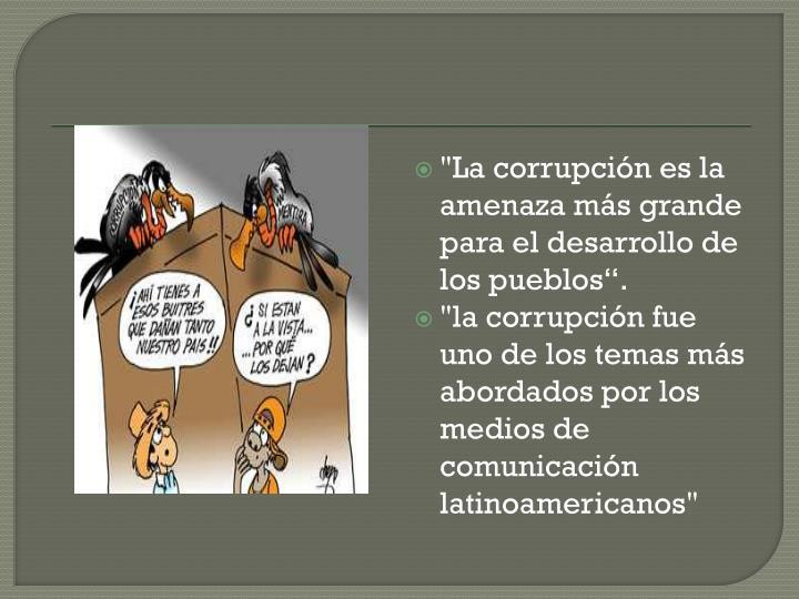 """""""La corrupcin es la amenaza ms grande para el desarrollo de los pueblos."""