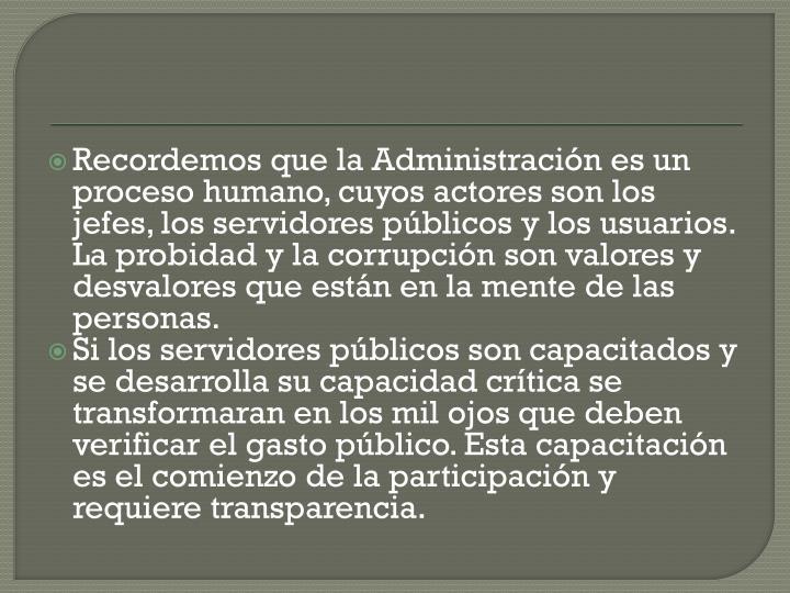 Recordemos que la Administracin es un proceso humano, cuyos actores son los jefes, los servidores pblicos y los usuarios. La probidad y la corrupcin son valores y desvalores que estn en la mente de las personas.