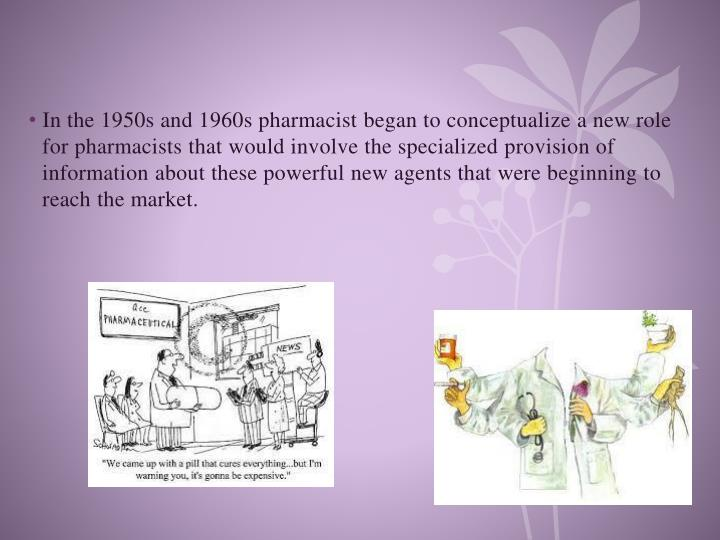 In the 1950s and 1960s pharmacist began to conceptualize a new role for pharmacists that would involve the specialized provision of information about these powerful new agents that were beginning to reach the market.