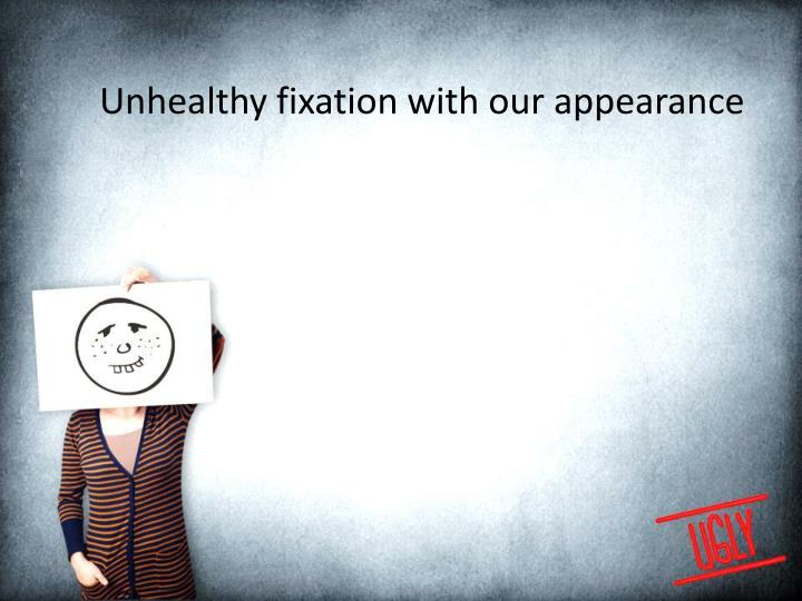 Unhealthy fixation with our