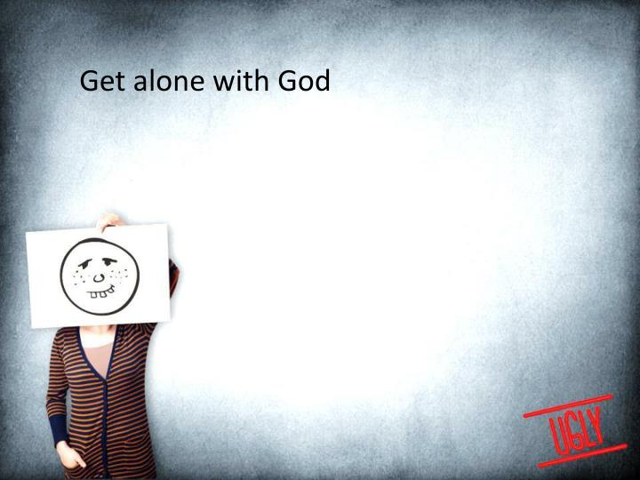 Get alone with