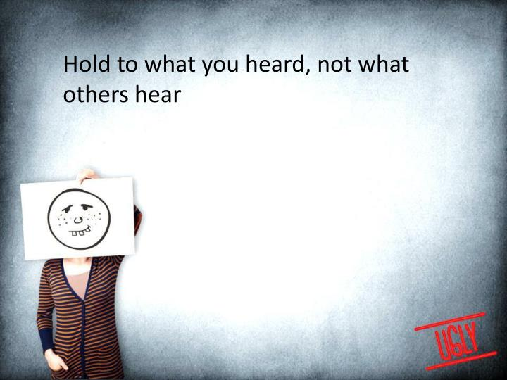 Hold to what you heard, not what others