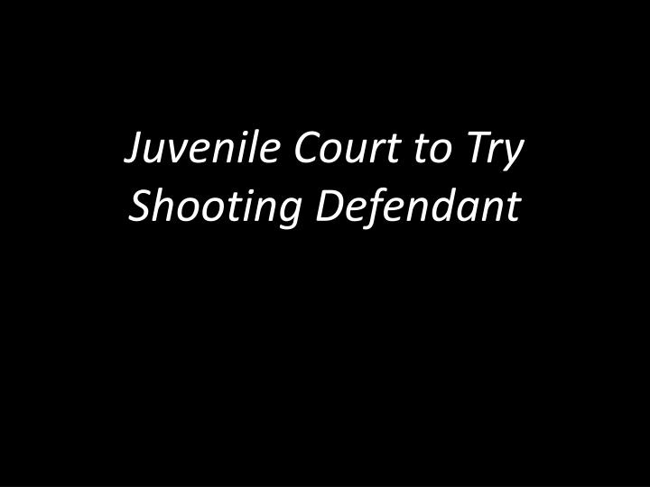 Juvenile Court to Try Shooting Defendant