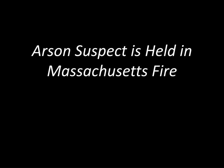 Arson Suspect is Held in Massachusetts Fire