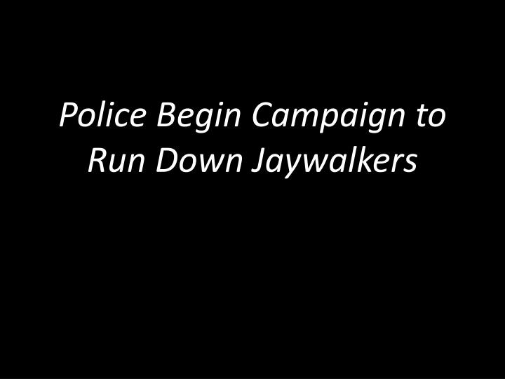 Police Begin Campaign to Run Down Jaywalkers