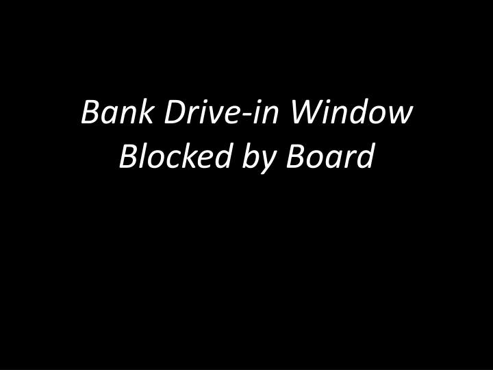 Bank Drive-in Window Blocked by Board