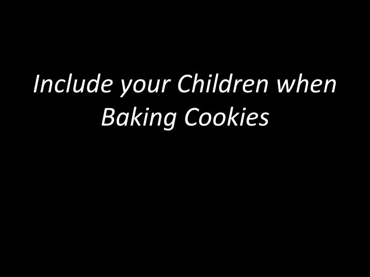 Include your Children when Baking Cookies
