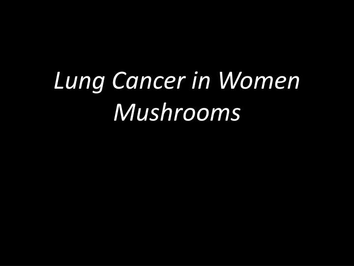 Lung Cancer in Women Mushrooms