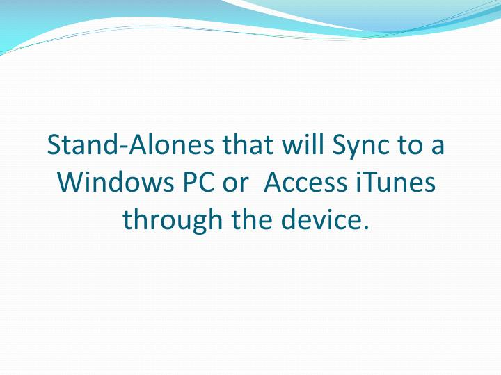Stand-Alones that will Sync to a Windows PC or  Access iTunes through the device.