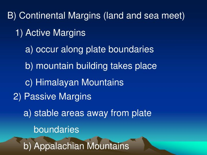 B) Continental Margins (land and sea meet)