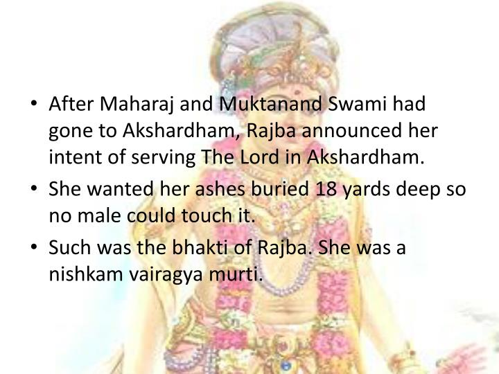 After Maharaj and Muktanand Swami had gone to Akshardham, Rajba announced her intent of serving The Lord in Akshardham.