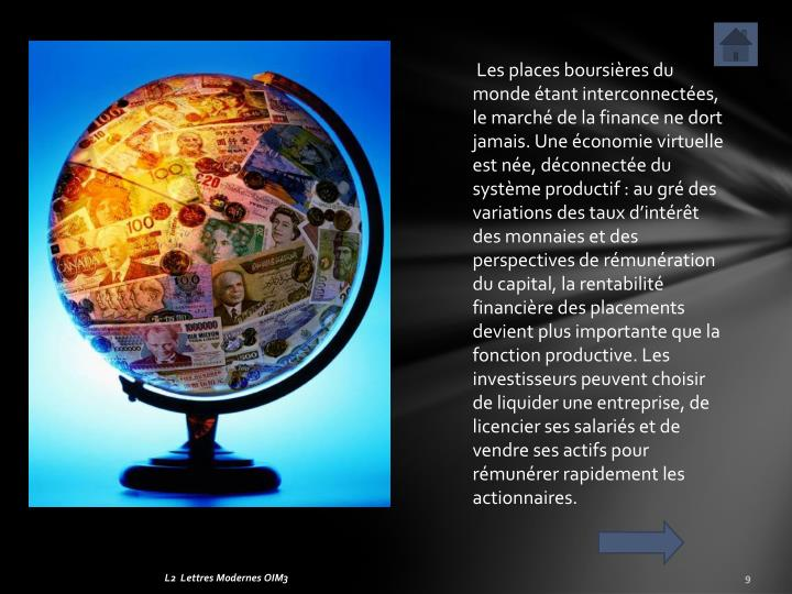 Les places boursires du monde tant interconnectes, le march de la finance ne dort jamais. Une conomie virtuelle est ne, dconnecte du systme productif: au gr des variations des taux dintrt des monnaies et des perspectives de rmunration du capital, la rentabilit financire des placements devient plus importante que la fonction productive. Les investisseurs peuvent choisir de liquider une entreprise, de licencier ses salaris et de vendre ses actifs pour rmunrer rapidement les actionnaires.