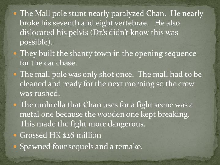 The Mall pole stunt nearly paralyzed Chan.  He nearly broke his seventh and eight vertebrae.   He also dislocated his pelvis (Dr.'s didn't know this was