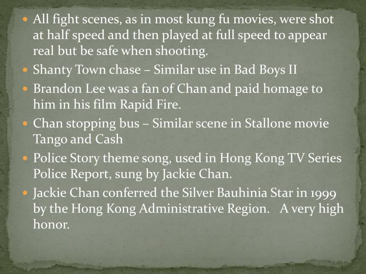 All fight scenes, as in most kung fu movies, were shot at half speed and then played at full speed to appear real but be safe when shooting.