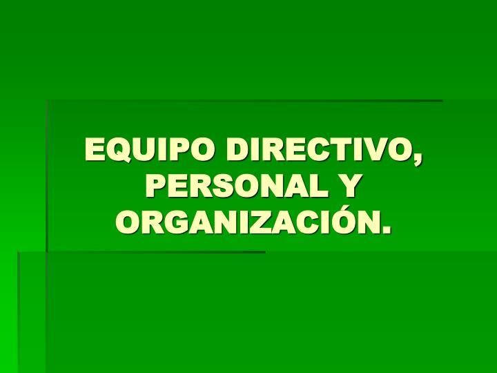 EQUIPO DIRECTIVO, PERSONAL Y ORGANIZACIÓN.