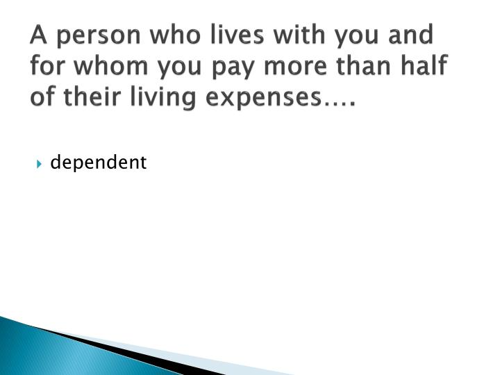 A person who lives with you and for whom you pay more than half of their living expenses….