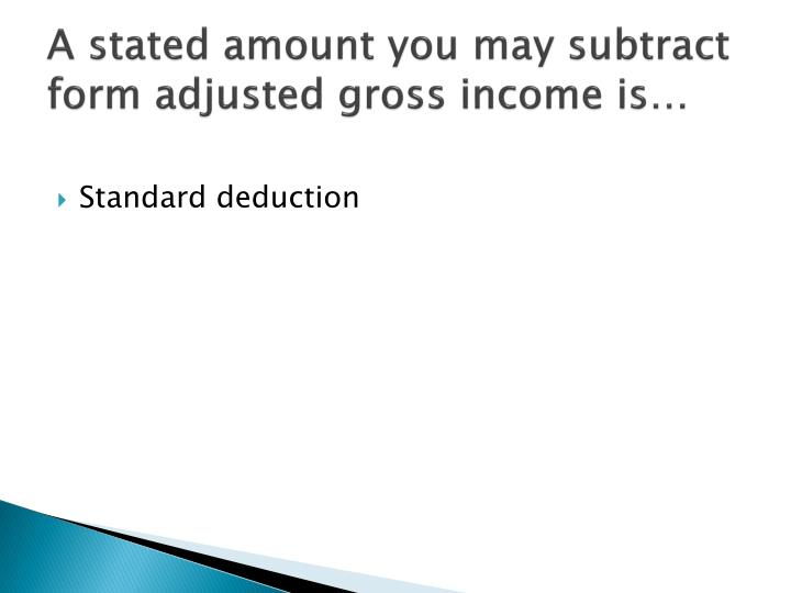 A stated amount you may subtract form adjusted gross income is…