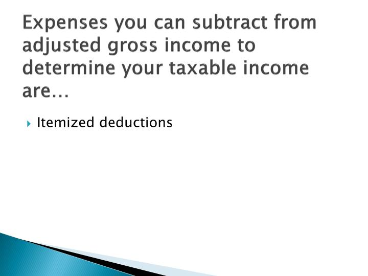 Expenses you can subtract from adjusted gross income to determine your taxable income are…