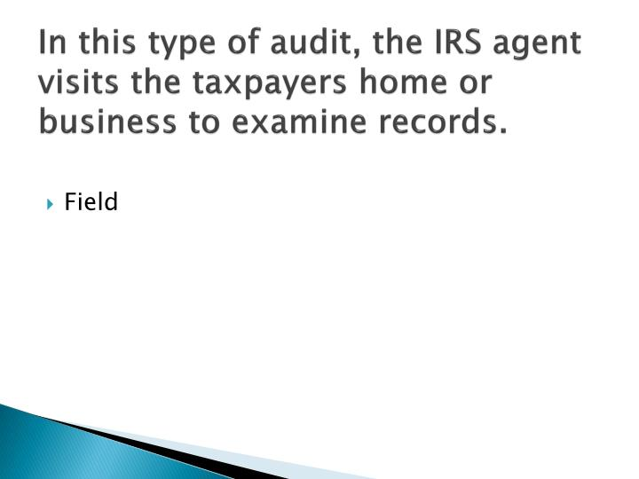 In this type of audit, the IRS agent visits the taxpayers home or business to examine records.