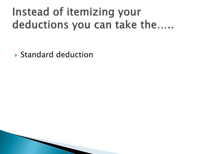 Instead of itemizing your deductions you can take the…..