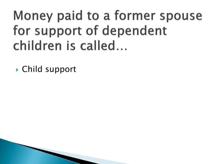 Money paid to a former spouse for support of dependent children is called…