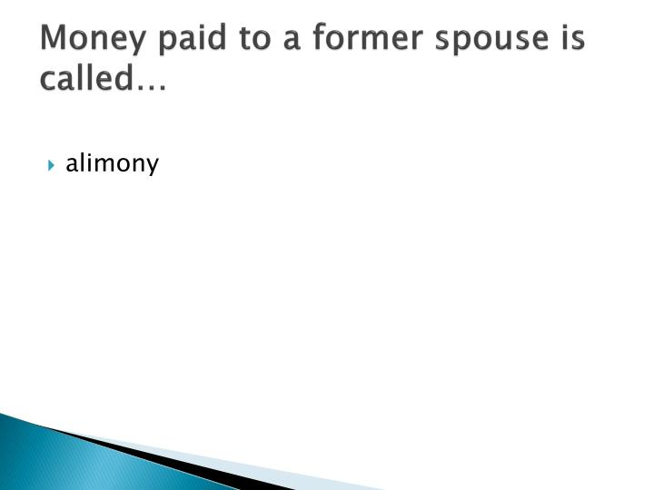 Money paid to a former spouse is called…