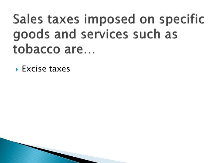 Sales taxes imposed on specific goods and services such as tobacco are…