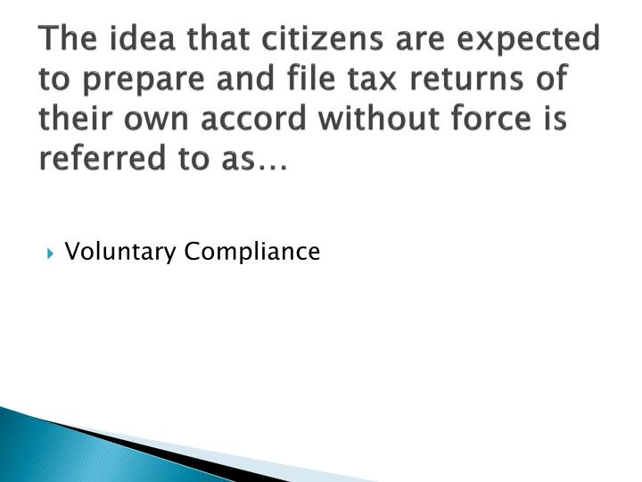 The idea that citizens are expected to prepare and file tax returns of their own accord without force is referred to as…