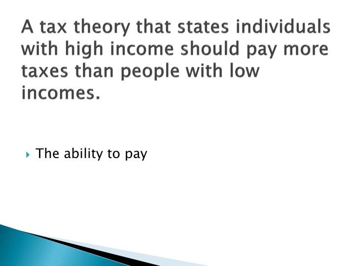 A tax theory that states individuals with high income should pay more taxes than people with low incomes.