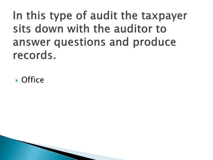 In this type of audit the taxpayer sits down with the auditor to answer questions and produce records.