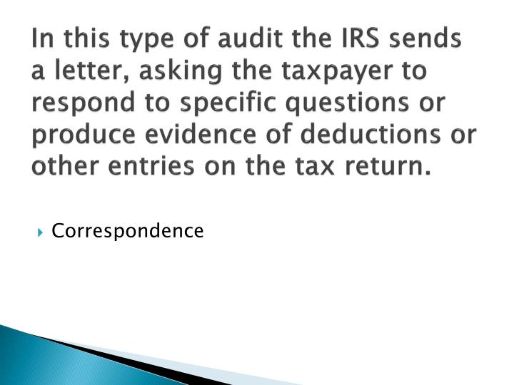 In this type of audit the IRS sends a letter, asking the taxpayer to respond to specific questions or produce evidence of deductions or other entries on the tax return.