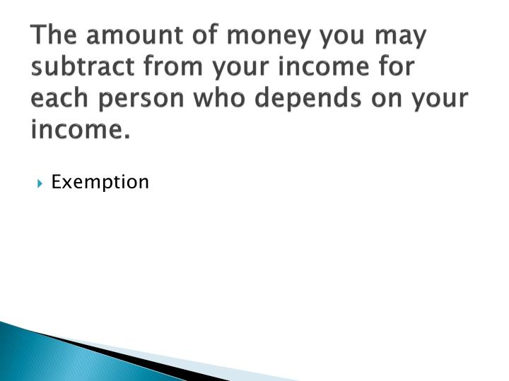 The amount of money you may subtract from your income for each person who depends on your income.