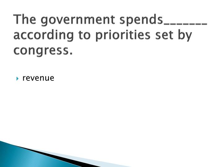The government spends_______ according to priorities set by congress.