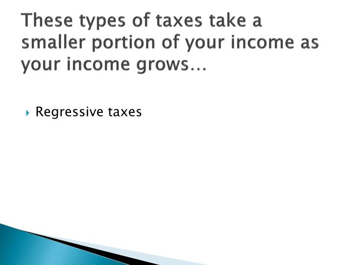 These types of taxes take a smaller portion of your income as your income grows…