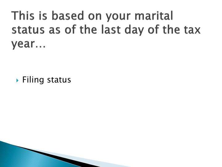 This is based on your marital status as of the last day of the tax year…