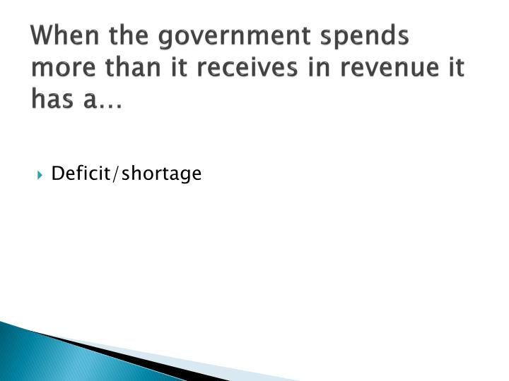 When the government spends more than it receives in revenue it has a…