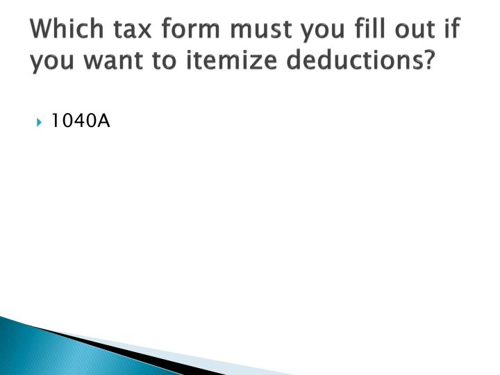 Which tax form must you fill out if you want to itemize deductions?