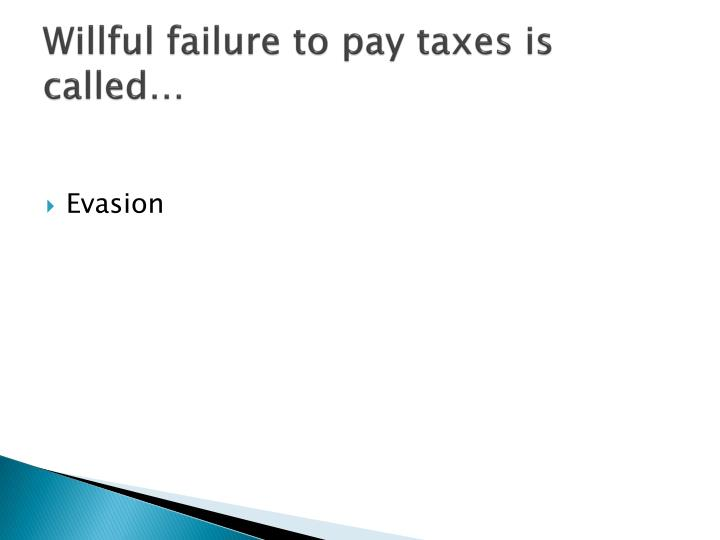 Willful failure to pay taxes is called…