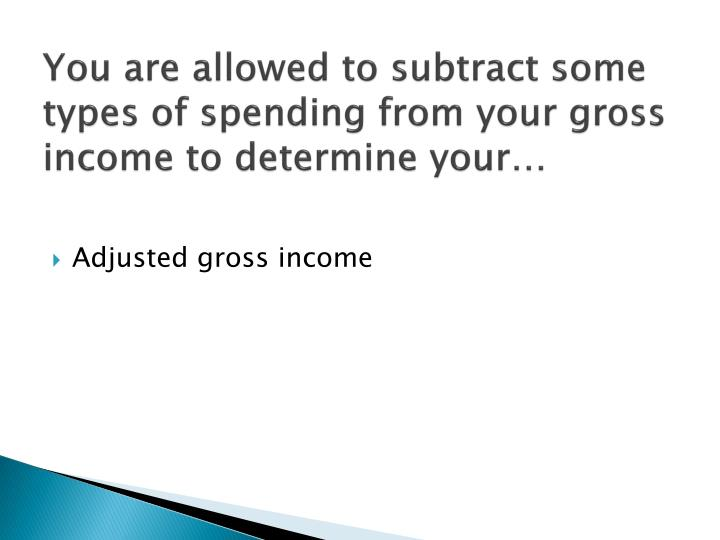 You are allowed to subtract some types of spending from your gross income to determine your…