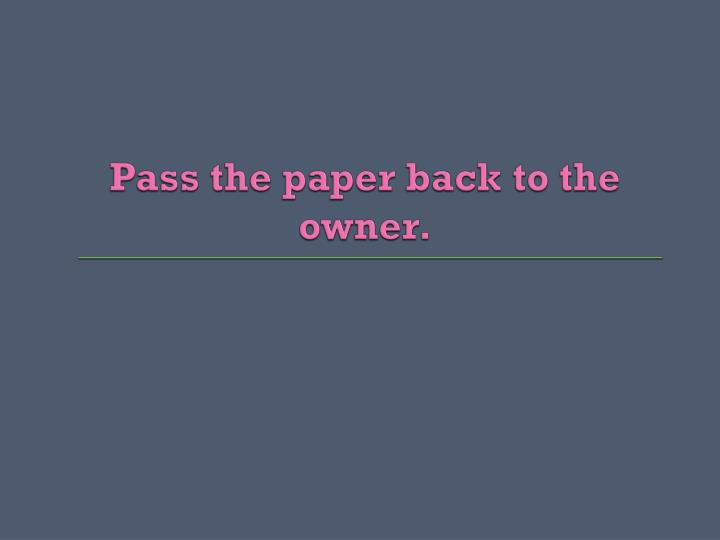 Pass the paper back to the owner.
