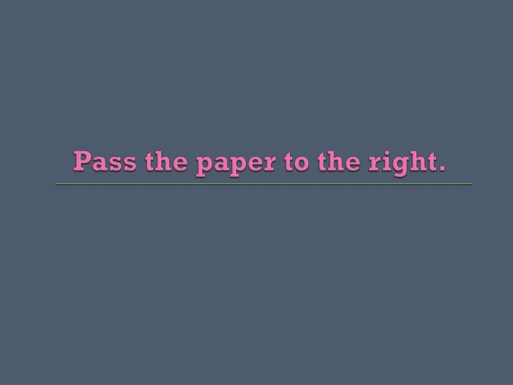 Pass the paper to the right.