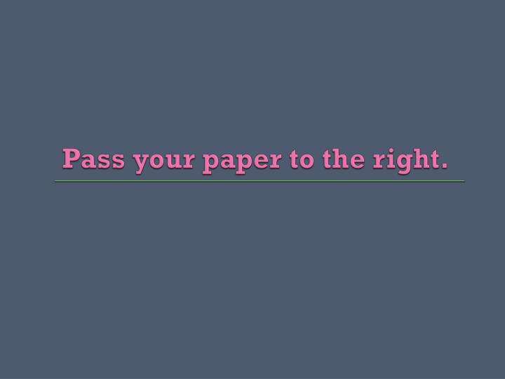 Pass your paper to the right.