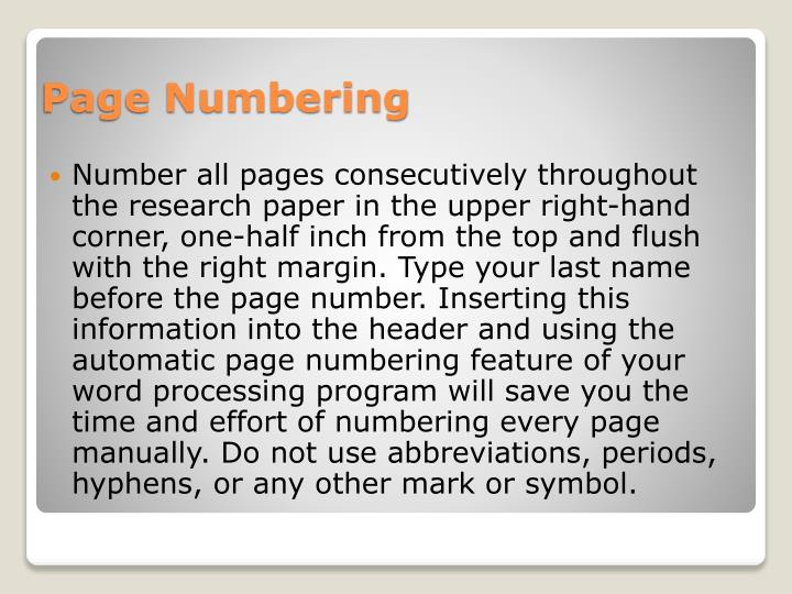 Number all pages consecutively throughout the research paper in the upper right-hand corner, one-half inch from the top and flush with the right margin. Type your last name before the page number. Inserting this information into the header and using the automatic page numbering feature of your word processing program will save you the time and effort of numbering every page manually. Do not use abbreviations, periods, hyphens, or any other mark or symbol.