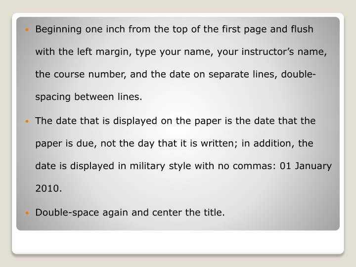 Beginning one inch from the top of the first page and flush with the left margin, type your name, your instructor's name, the course number, and the date on separate lines, double-spacing between lines.